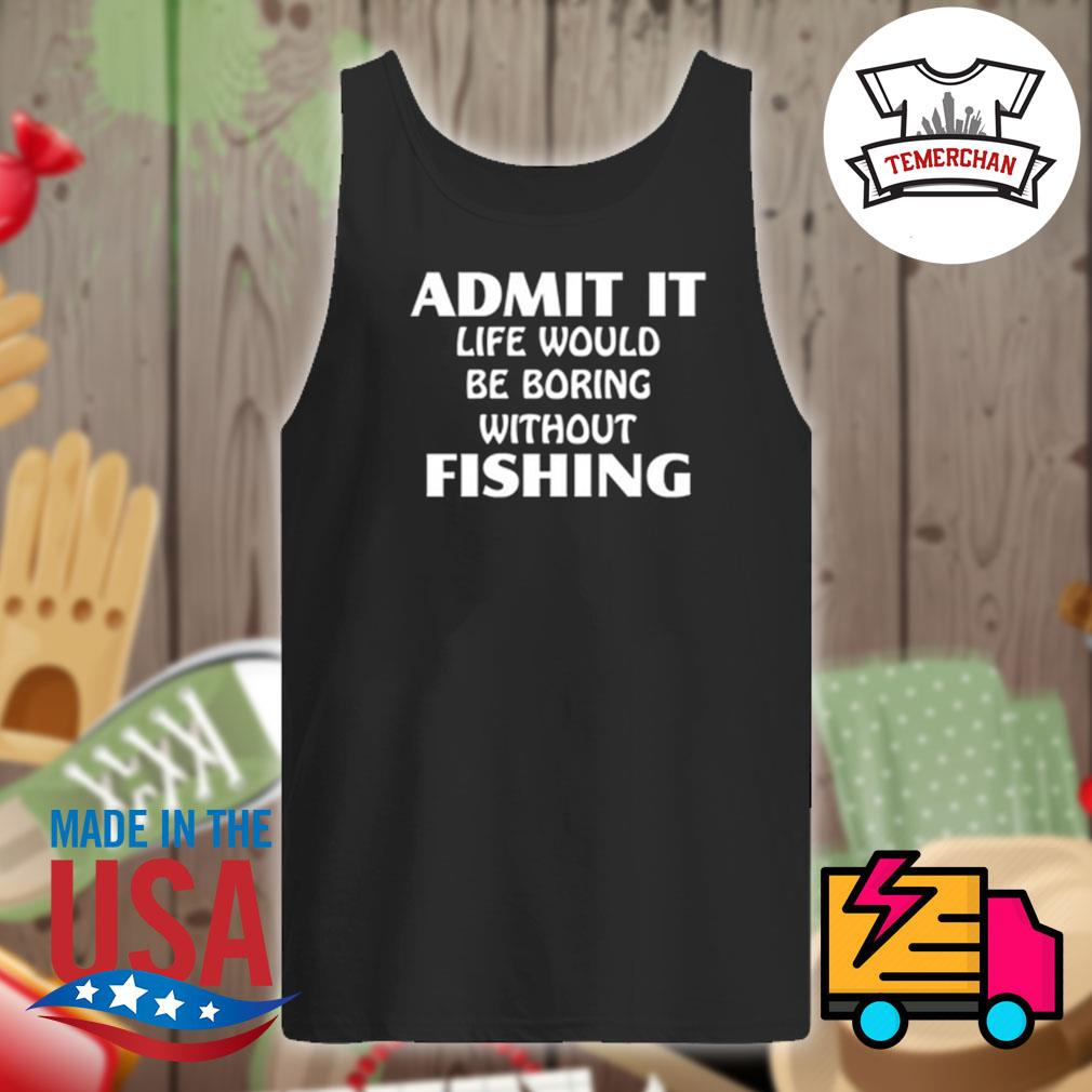 Admit it life would be boring without fishing s Tank-top