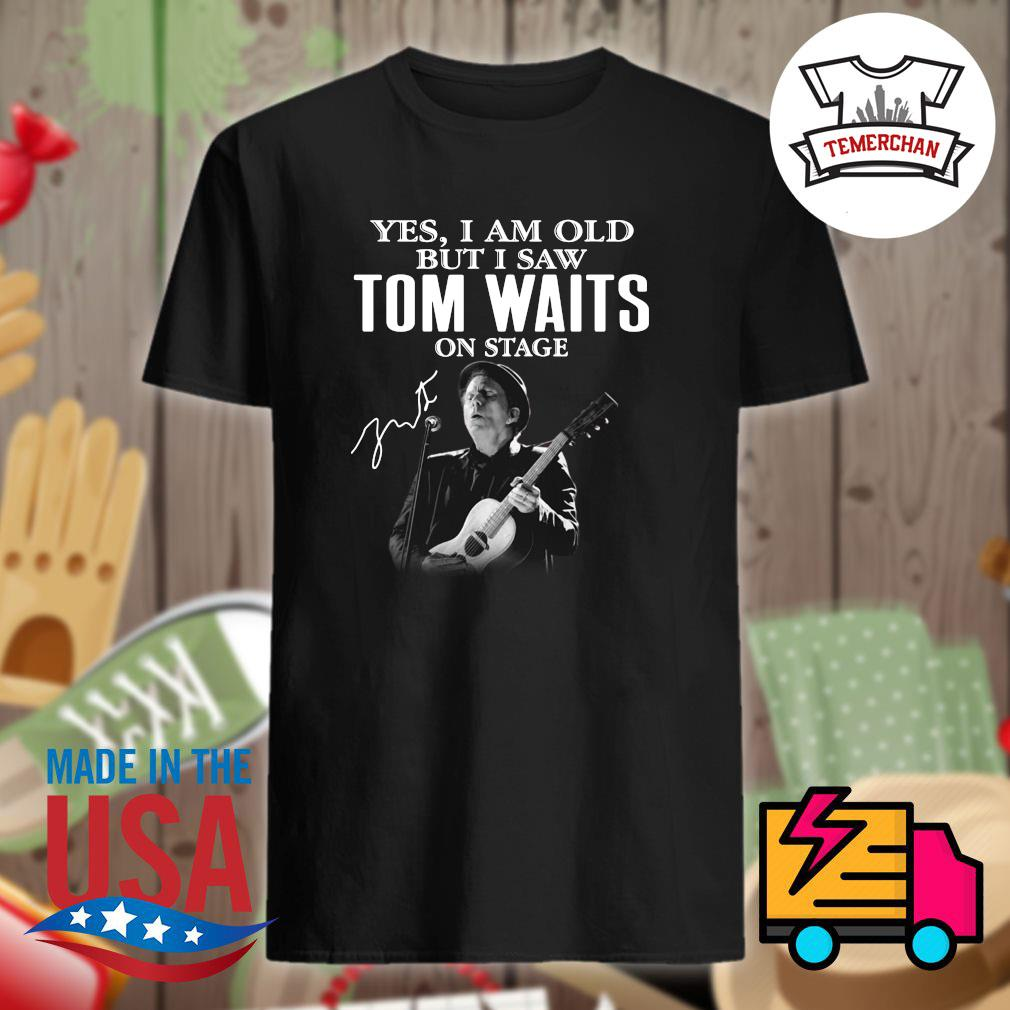 Yes I am old but I saw Tom Waits on stage shirt